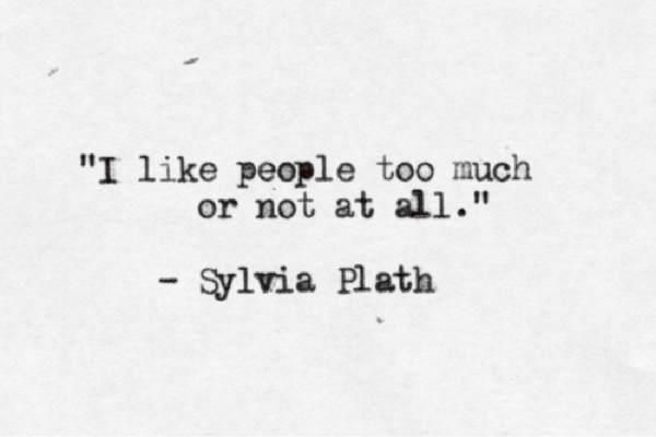 I like people too much or not at all. Sylvia Plath. (Me: I love people. But I hate people.)
