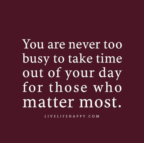 """""""You are never too busy to take time out of your day for those who matter most."""" 