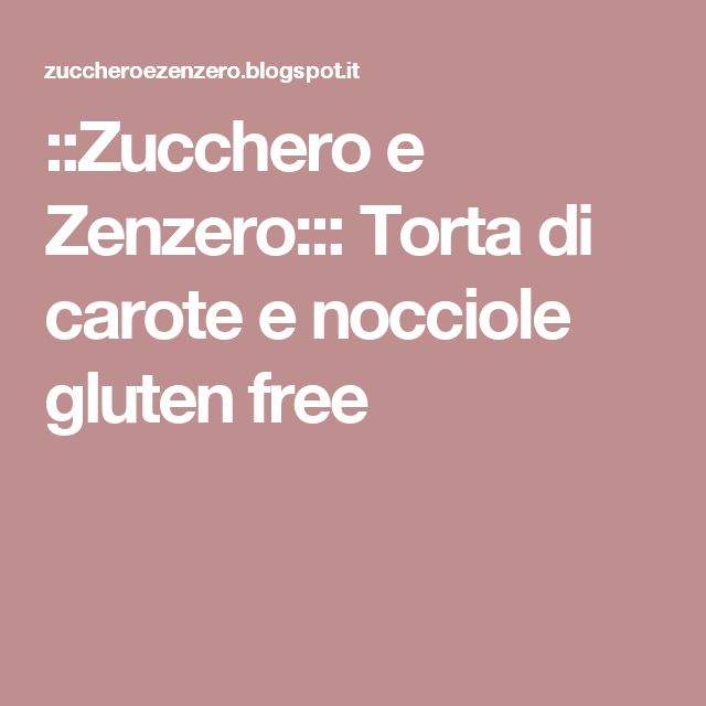 ::Zucchero e Zenzero::: Torta di carote e nocciole gluten free