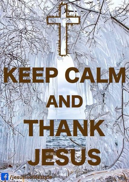 KEEP CALM AND THANK JESUS . . . Because Following Jesus, His Teachings and Appreciating All The Blessings He Bestows Upon Us, Is Always a Great Idea !!