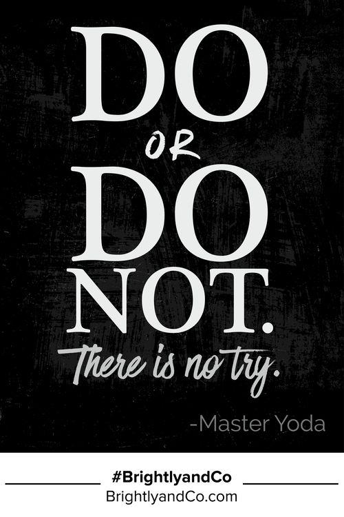 """Do or do not. There is no try."" - Master Yoda - Brightly & Co."