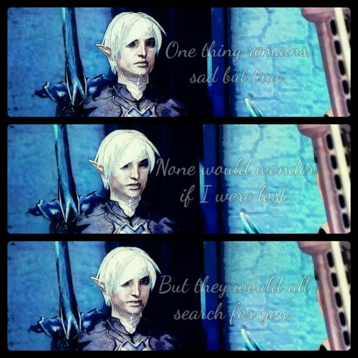 """Fenris Dragon Age 2. """"Sometimes I wish I meant as much to the world as you. But, it does not matter any longer. So long as I mean that much to you specifically. It is all I need."""" I think Fenris would feel this way sometimes. A touch of jealousy. In the end, everyone cares about Hawke's plight. But, no one notices how far he's had to run, or how tormented his Master made him. No one but Hawke and their friends seem to care. He would understand that Hawke worked to make everyone care, and…"""