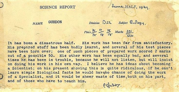 Vor über 60 Jahren hat ein Schüler Namens Gurdon dieses vernichtende Zeugnis bekommen, das ihm bescheinigt, dass er ein schlechter Schüler ist und alles, nur kein Wissenschaftler werden wird.   … John Gurdon hat übrigens gerade den Nobelpreis für Medizin erhalten!