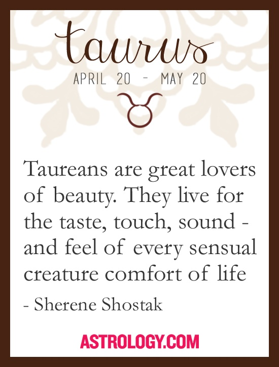 Taureans are great lovers of beauty. They live for the taste, touch, sound, and feel of every sensual creature comfort of life. -- Sherene Shostak, Astrology.com #horoscope #taurus #astrology