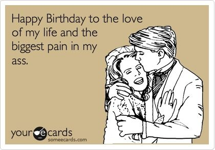 ThanksFunny Birthday Ecard: Happy Birthday to the love of my life and the biggest pain in my ass. awesome pin