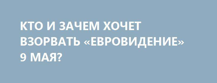 КТО И ЗАЧЕМ ХОЧЕТ ВЗОРВАТЬ «ЕВРОВИДЕНИЕ» 9 МАЯ? http://rusdozor.ru/2017/04/25/kto-i-zachem-xochet-vzorvat-evrovidenie-9-maya/  О провокации  Получил информацию из Киева о том, что СБУ под контролем зарубежных кураторов начала спецоперацию, цель которой быстро (за счет кровавых терактов) создать образ Донбасса как территории терроризма против Украины, и не только. Источник сообщил, что подрыв автомобиля ...