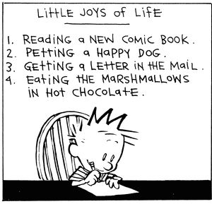 Calvin and Hobbes, Little Joys of Life (DA 1 of 3) - 1. Reading a new comic book. 2. Petting a happy dog. 3. Getting a letter in the mail. 4. Eating the marshmallows in hot chocolate.