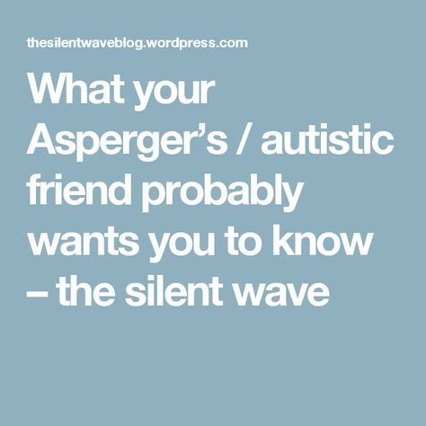 What your Asperger's / autistic friend probably wants you to know – the silent wave