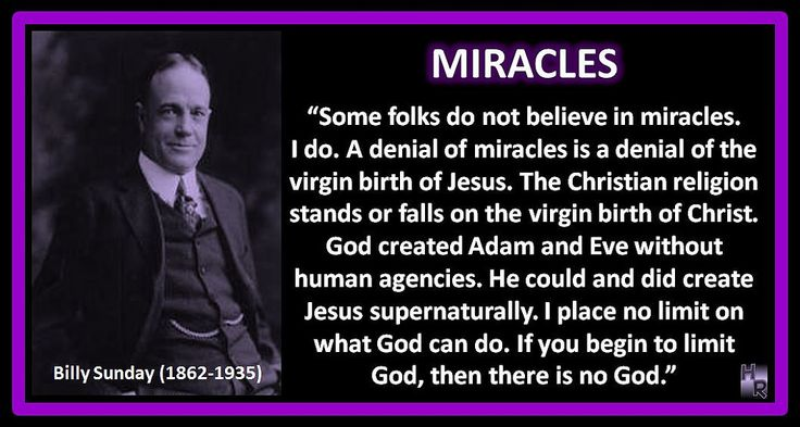 "MIRACLES Billy Sunday (1862-1935) ""Some folks do not believe in miracles. I do. A denial of miracles is a denial of the virgin birth of Jesus. The Christian religion stands or falls on the virgin birth of Christ. God created Adam and Eve without human agencies. He could and did create Jesus supernaturally. I place no limit on what God can do. If you begin to limit God, then there is no God."" www.HymnRevival.com"