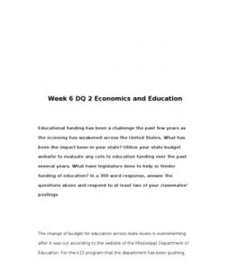 Week 6 DQ 2 Economics and Education    Educational funding has been a challenge the past few years as the economy has weakened across the United States. What has been the impact been in your state? Utilize… (More)