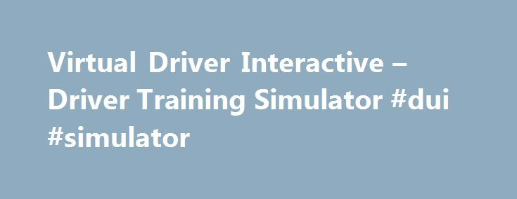 "Virtual Driver Interactive – Driver Training Simulator #dui #simulator http://australia.nef2.com/virtual-driver-interactive-driver-training-simulator-dui-simulator/  Choosing The Right Program Virtual Driving Essentials™ is not just a ""driving simulator"", it is a completely immersive virtual learning experience designed for teen drivers to learn and refine critical skills essential to safe driving. Revolutionary new features such as real-time violation tracking, the web companion program…"