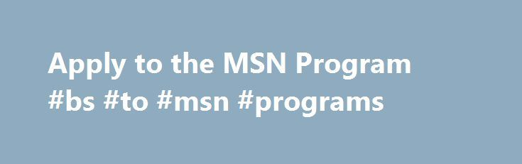 Apply to the MSN Program #bs #to #msn #programs http://netherlands.nef2.com/apply-to-the-msn-program-bs-to-msn-programs/  # Apply to the MSN Program Admission Requirements Admission to the Master of Science in Nursing degree is a selective process. Years of registered nurse experience, professional experience relevant to the specific MSN concentration and evidence of scholarship and involvement in the nursing profession as indicated on the applicant's resume, along with GPA and intent for…
