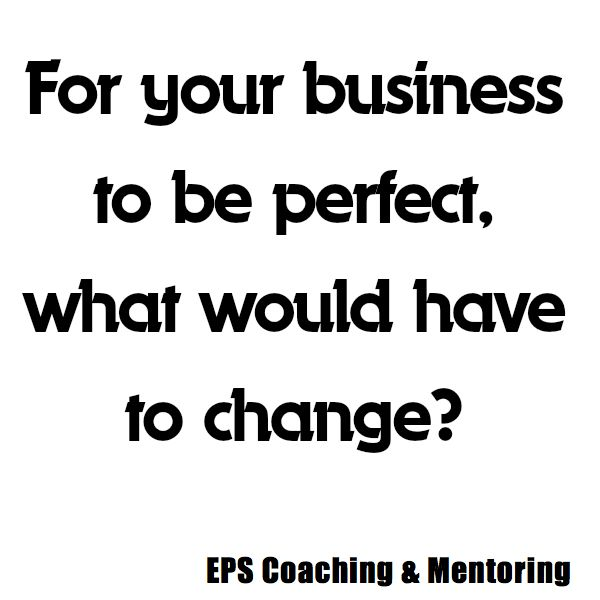 For your business to be perfect, what would have to change?  EPS Coaching & Mentoring http://www.easypropertysolutions.co.uk/Coaching-Mentoring.html