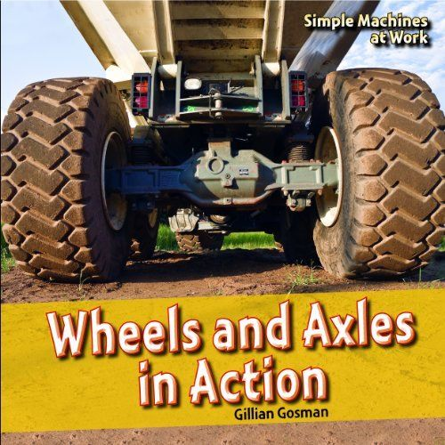 Wheels and Axles in Action (Simple Machines at Work) by Gillian Gosman ...