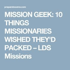 MISSION GEEK: 10 THINGS MISSIONARIES WISHED THEY'D PACKED – LDS Missions