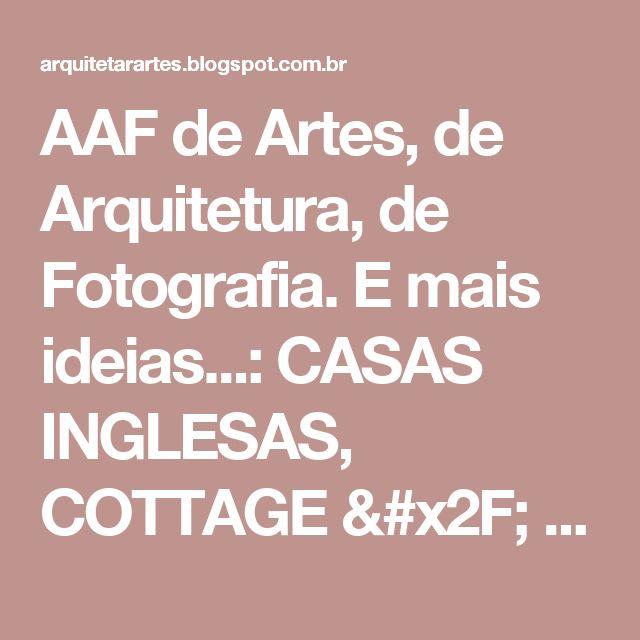 AAF de Artes, de Arquitetura, de Fotografia. E mais ideias...: CASAS INGLESAS, COTTAGE / ENGLAND HOUSES OR HOME