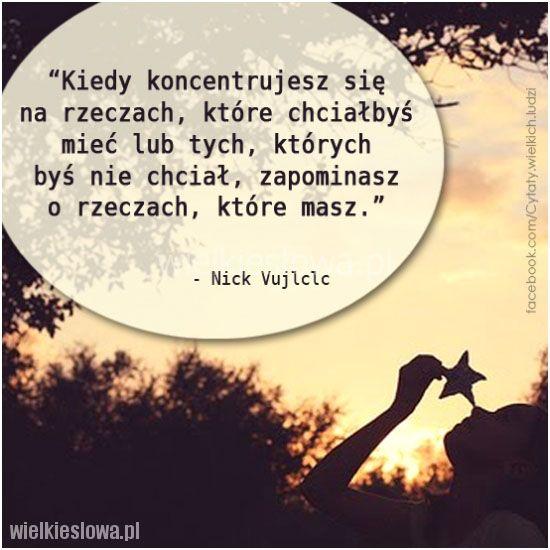 Kiedy koncentrujesz się na rzeczach, które chciałbyś mieć lub tych, których byś nie chciał, zapominasz o rzeczach, które masz. Nick Vujlclc   #VujlclcNick,  #Motywująceiinspirujące