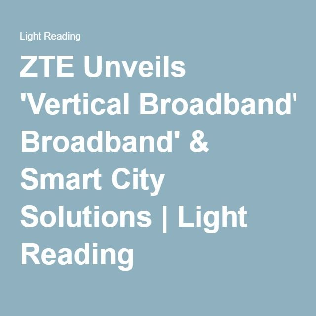 ZTE Unveils 'Vertical Broadband' & Smart City Solutions | Light Reading
