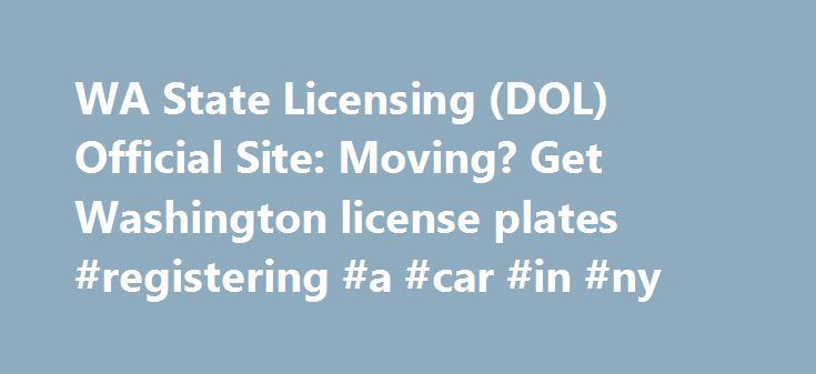 WA State Licensing (DOL) Official Site: Moving? Get Washington license plates #registering #a #car #in #ny http://degree.nef2.com/wa-state-licensing-dol-official-site-moving-get-washington-license-plates-registering-a-car-in-ny/  # Moving to WA? Get plates Things to know First, you must get your Washington (WA) driver license. then register your vehicle(s). You have 30 days to do this after you ve moved here. We have different offices for driver licensing and vehicle licensing. You won t be…