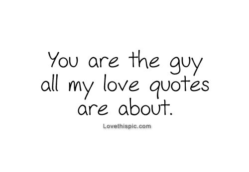 You are the guy all my love quotes are about, you are my love, my everything; and I'll love you forever. ♥