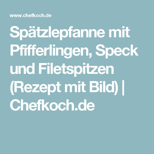 Spätzlepfanne mit Pfifferlingen, Speck und Filetspitzen (Rezept mit Bild) | Chefkoch.de