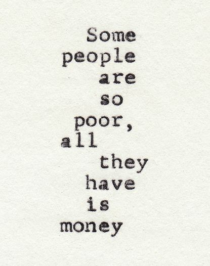 Some people are so poor,   all they have is money...
