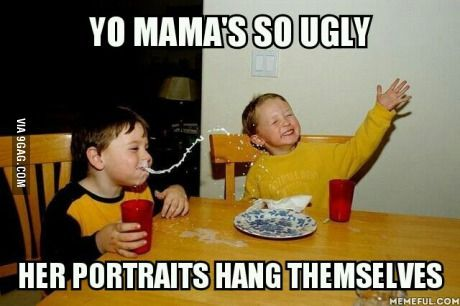 Yo mama's so ugly; her portraits hang themselves. Best Yo Mama joke so far