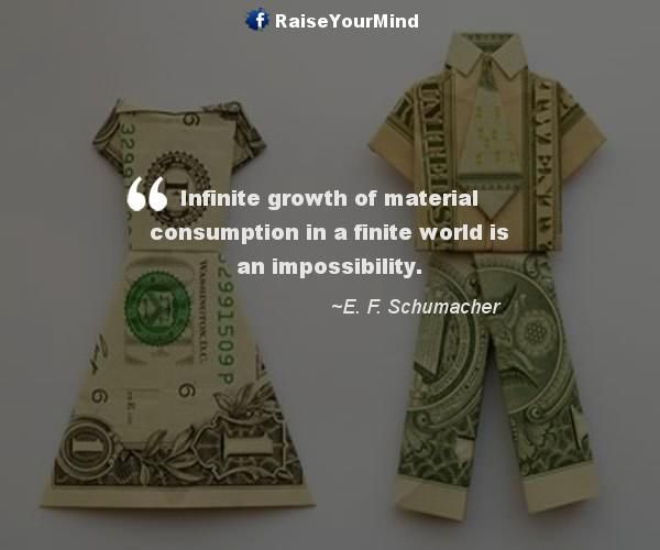 Infinite growth of material consumption in a finite world is an impossibility. - http://www.raiseyourmind.com/finance/infinite-growth-of-material-consumption-in-a-finite-world-is-an-impossibility/ Finance Quotes E. F. Schumacher, Growth, Infinite, infinite growth, Material, material consumption, needs