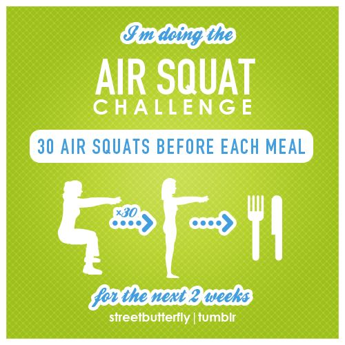 "Air squat challenge    * The proper activity done a few minutes before eating can encourage food calories to get shuttled into the muscle cells, before it has a chance to get stored as body fat.  * Increases insulin sensitivity and burns some extra calories.    Air squats are the best option out there for a quick workout before meals.  Read more about it in Tim Ferris's book ""4 hour body"".  By rebloging this I accept this challenge, and I will do my best to accomplish it."