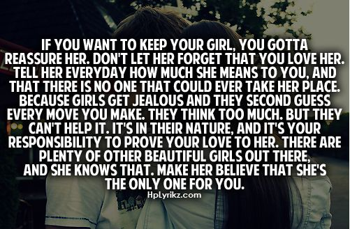 If you want to keep your girl, you gotta reassure her. Don't let her forget that you love her, tell her everyday how much she means to you & that there is no one that could ever take her place. Because girls get jealous & they second guess every move you make, they think too much, but they can't help it. It's in their nature & it's your responsibility to prove your love to her. There are plenty of other beautiful girls out there & she knows that. Make her believe that she's the only one for…