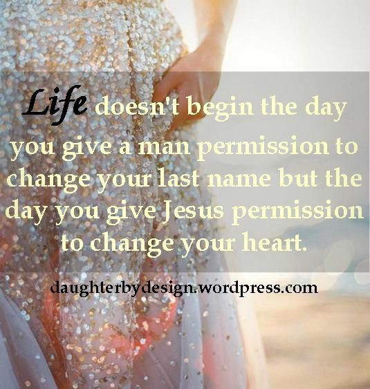 Life doesn't begin the day you give a man permission to change your last name...