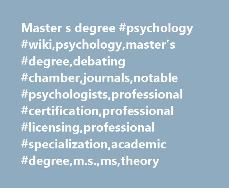Master s degree #psychology #wiki,psychology,master's #degree,debating #chamber,journals,notable #psychologists,professional #certification,professional #licensing,professional #specialization,academic #degree,m.s.,ms,theory http://colorado.nef2.com/master-s-degree-psychology-wikipsychologymasters-degreedebating-chamberjournalsnotable-psychologistsprofessional-certificationprofessional-licensingprofessional-specializationacadem/  # Master's degree A master's degree provides a mastery or…
