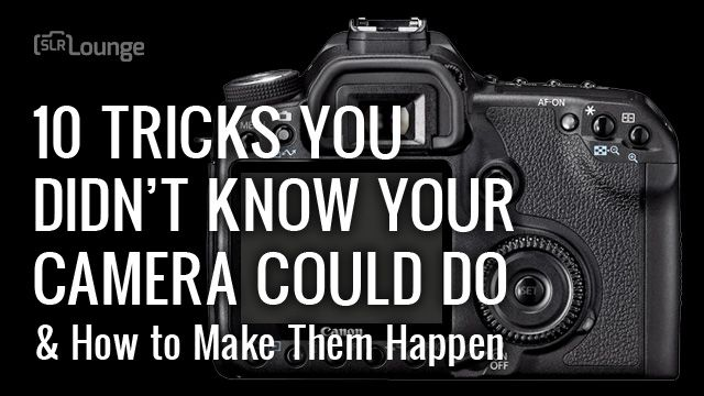 10 Tricks You Didn't Know Your Camera Could Do (and How to Make Them Happen)