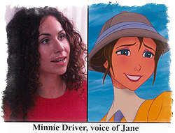 """*MINNIE DRIVER (Circle of Friends, The Governess and Good Will Hunting) says doing the voice of Jane has been one of her all-time favorite jobs. """"I knew what I wanted Jane to be from the start,"""" she said, """"She's [Jane] very adventurous, funny and gutsy and I like those qualities in women.""""  Driver gave a whole new spin to the traditional role of the Jane character, and directors let her improvise and create her."""