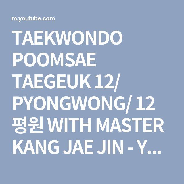 TAEKWONDO POOMSAE TAEGEUK 12/ PYONGWONG/ 12 평원 WITH MASTER KANG JAE JIN - YouTube