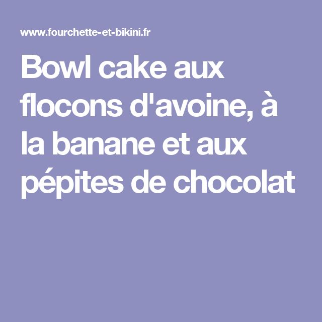 Bowl cake flocons d'avoine chocolat
