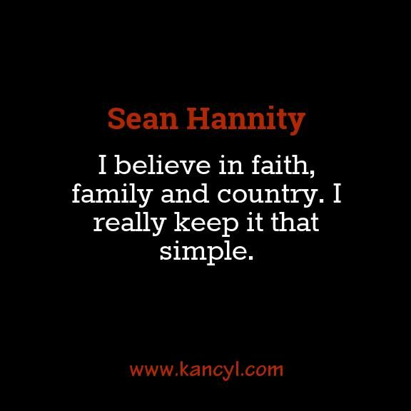 """I believe in faith, family and country. I really keep it that simple."", Sean Hannity"