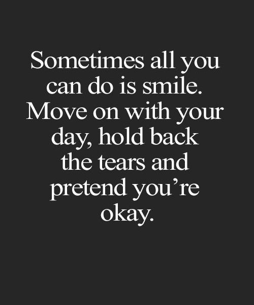 Sometimes all you can do is smile. Move on with your day, hold back the tears and pretend you're okay.