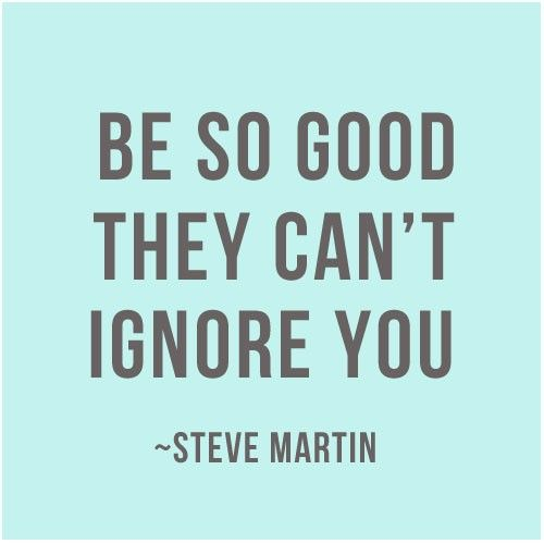 Be so good they can't ignore you - and remember, enthusiasm counts!