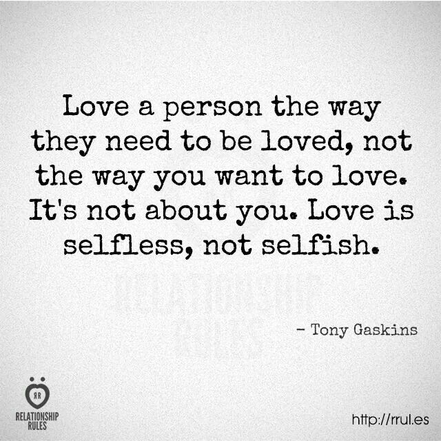 Love a person the way they need to be loved, not the way you want to love. It's not about you. Love is selfless, not selfish. - Tony Gaskins