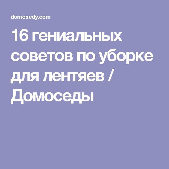 16 гениальных советов по уборке для лентяев / Домоседы