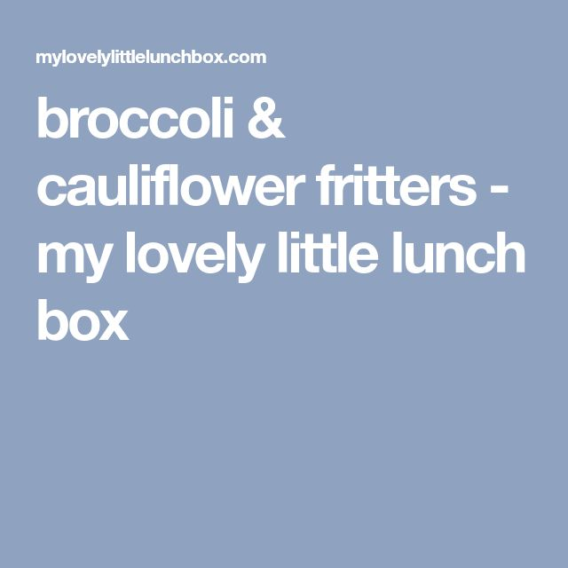 broccoli & cauliflower fritters - my lovely little lunch box