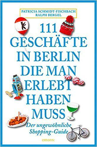 111 Geschäfte in Berlin, die man gesehen haben muss: Reiseführer: Amazon.de: Patricia Schmidt-Fischbach, Ralph Bergel: Bücher