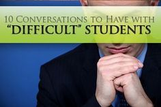 """How often do you REALLY sit down with a student to talk? 10 Conversations to Have with """"Difficult"""" Students."""
