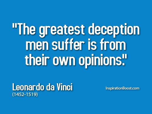 """The greatest deception men suffer is from their own opinions."" Leonardo da Vinci"