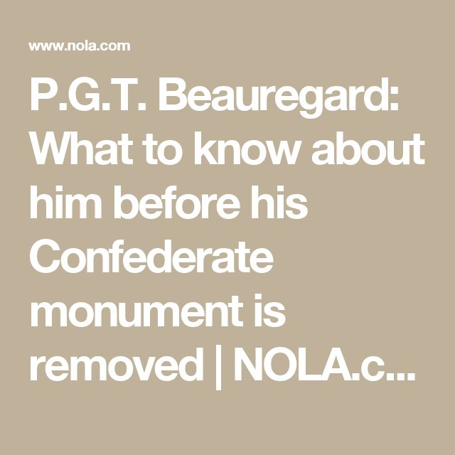 P.G.T. Beauregard: What to know about him before his Confederate monument is removed | 						NOLA.com