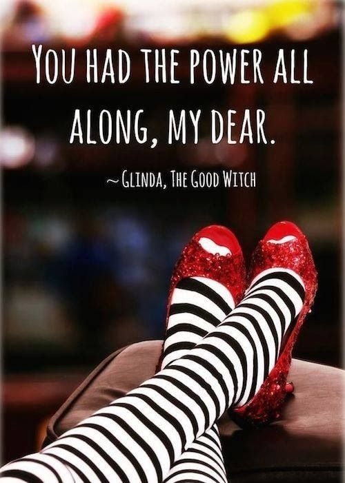 """You had the power all along, my dear."" -- Glinda the Good Witch"