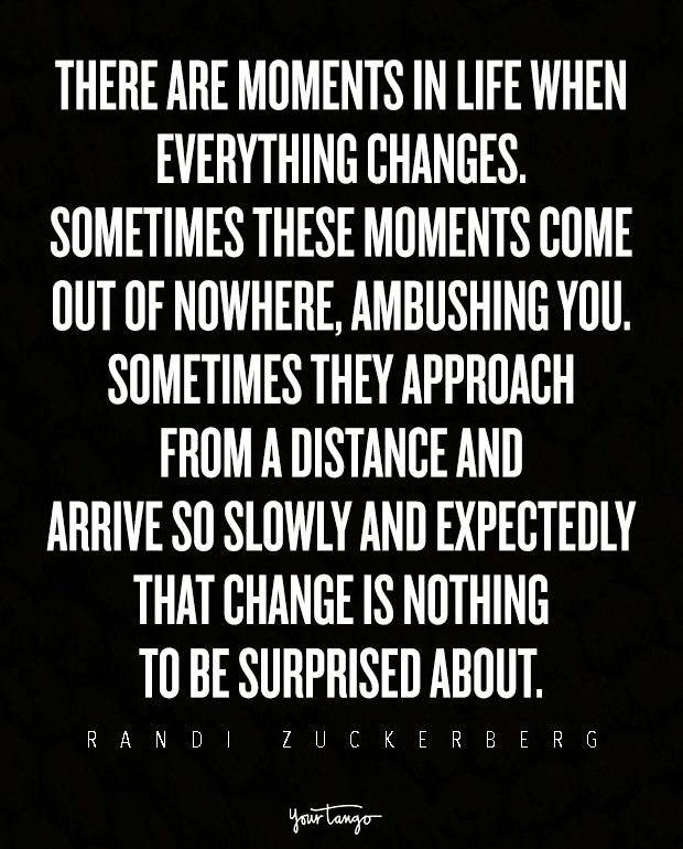 There are moments in life when everything changes. Sometimes these moments come out of nowhere, ambushing you. Sometimes they approach from a distance and arrive so slowly and expectedly that change is nothing to be surprised about. — Randi Zuckerberg