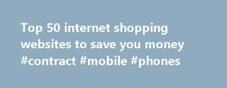 Top 50 internet shopping websites to save you money #contract #mobile #phones http://mobile.remmont.com/top-50-internet-shopping-websites-to-save-you-money-contract-mobile-phones/  Top 50 internet shopping websites to save you money These are cash-strapped times. We're all on the look out for money-saving tips. Family budgets, after all, are under such strain that children are hiding their piggy-banks. The answer? Shop online. It's quick, it saves on petrol and you can explore all the…