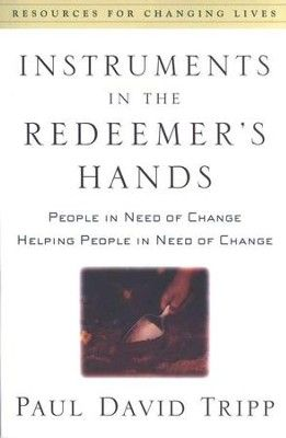 Instruments in the Redeemer's Hands: People in Need of Change, Helping People in Need of Change: Paul David Tripp: 9780875526072 - Christianbook.com